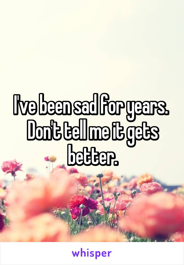 I've been sad for years.  Don't tell me it gets better.