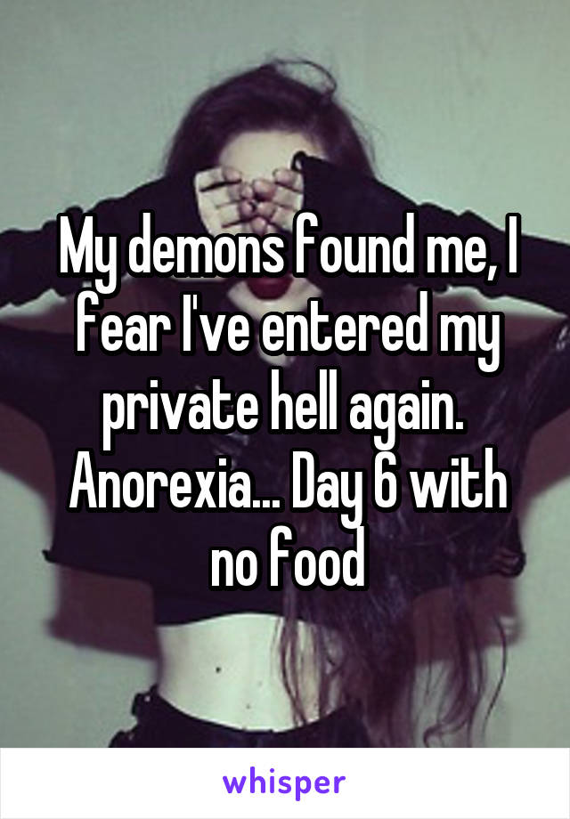 My demons found me, I fear I've entered my private hell again.  Anorexia... Day 6 with no food