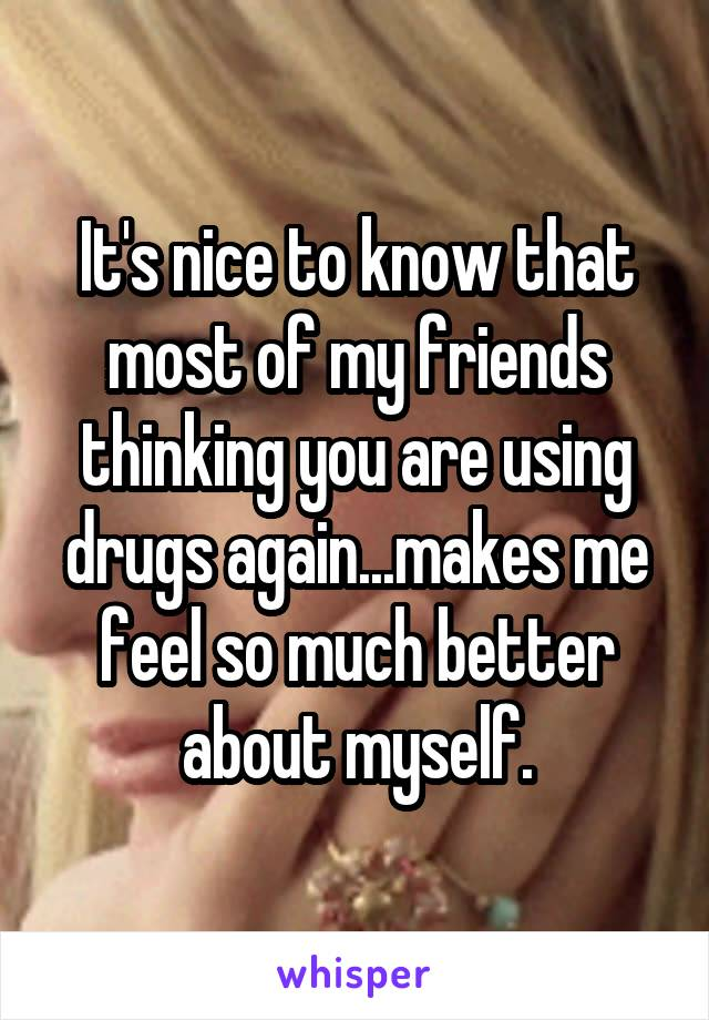 It's nice to know that most of my friends thinking you are using drugs again...makes me feel so much better about myself.