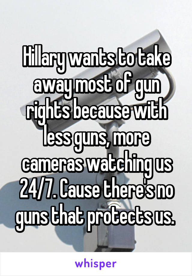 Hillary wants to take away most of gun rights because with less guns, more cameras watching us 24/7. Cause there's no guns that protects us.