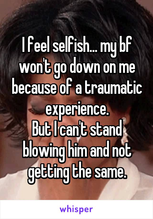 I feel selfish... my bf won't go down on me because of a traumatic experience. But I can't stand blowing him and not getting the same.