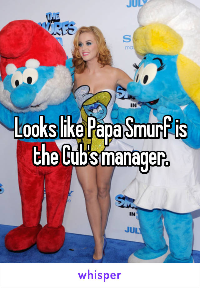 Looks like Papa Smurf is the Cub's manager.