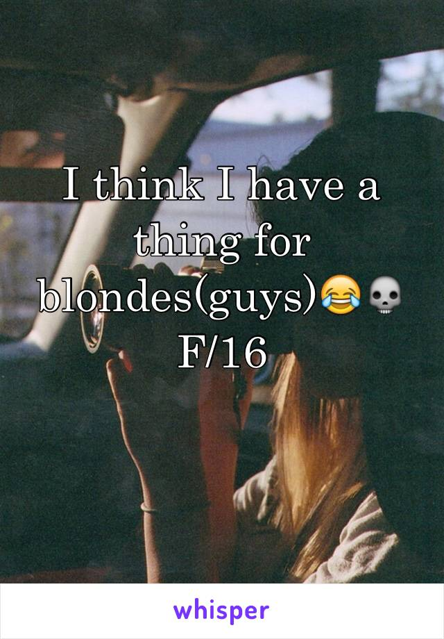 I think I have a thing for blondes(guys)😂💀 F/16