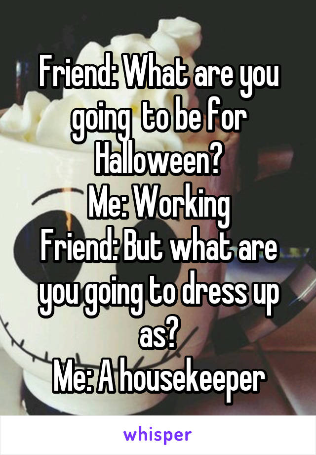 Friend: What are you going  to be for Halloween? Me: Working Friend: But what are you going to dress up as? Me: A housekeeper