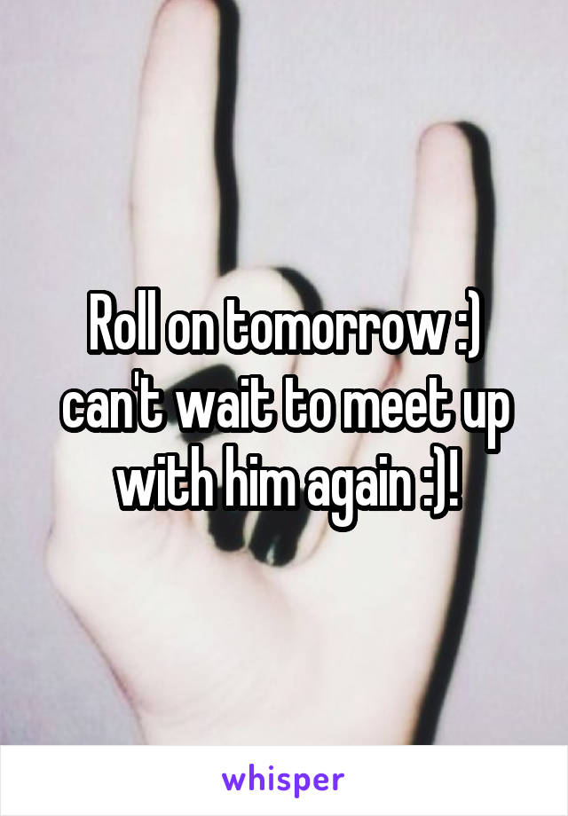 Roll on tomorrow :) can't wait to meet up with him again :)!