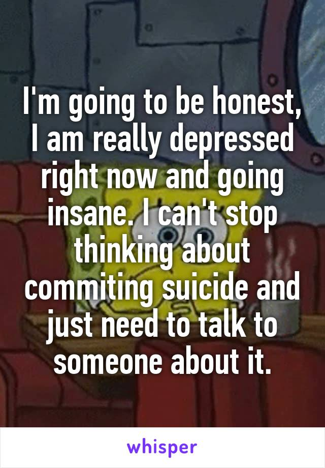 I'm going to be honest, I am really depressed right now and going insane. I can't stop thinking about commiting suicide and just need to talk to someone about it.