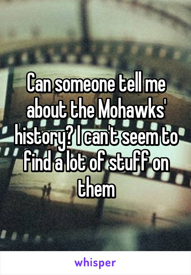 Can someone tell me about the Mohawks' history? I can't seem to find a lot of stuff on them
