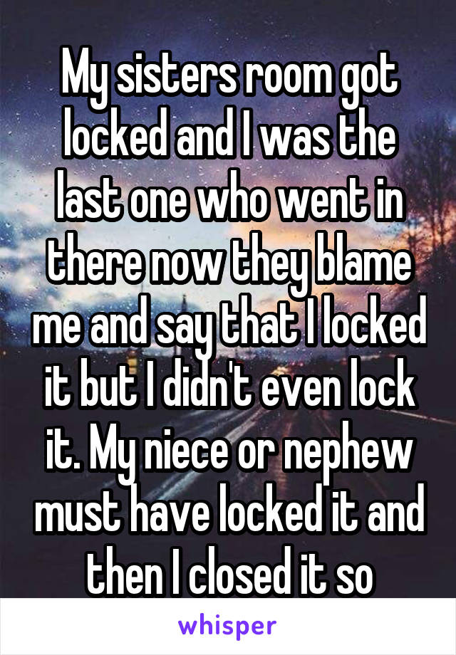 My sisters room got locked and I was the last one who went in there now they blame me and say that I locked it but I didn't even lock it. My niece or nephew must have locked it and then I closed it so