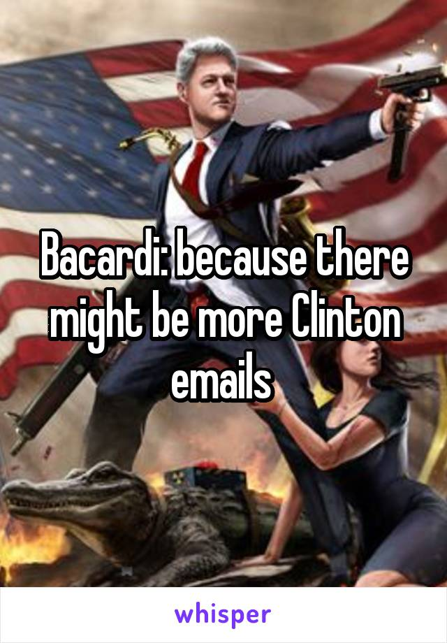 Bacardi: because there might be more Clinton emails