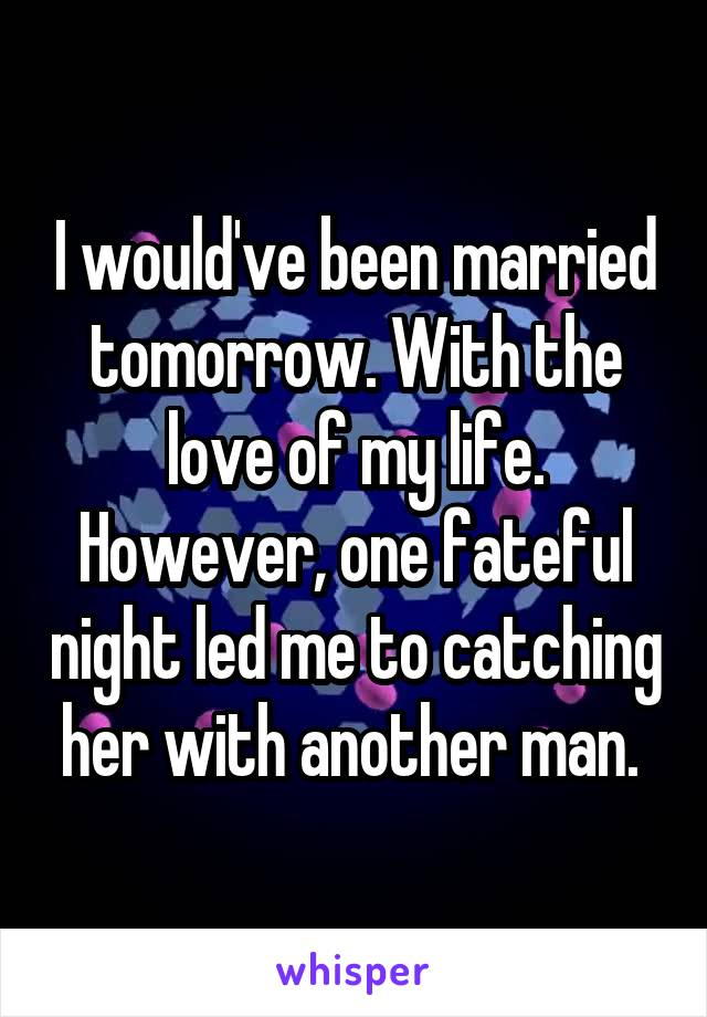 I would've been married tomorrow. With the love of my life. However, one fateful night led me to catching her with another man.