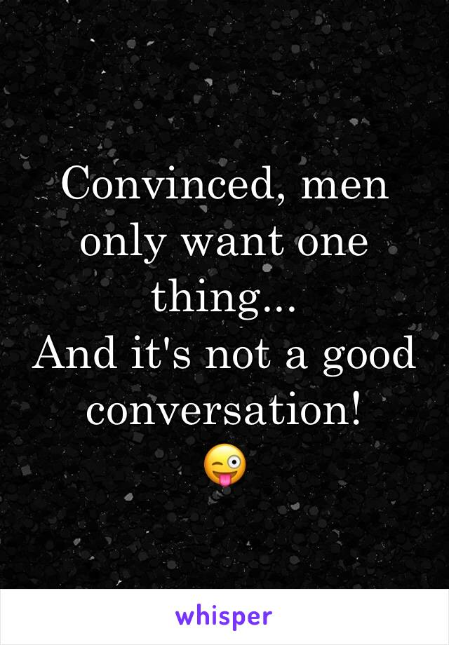 Convinced, men only want one thing... And it's not a good conversation! 😜