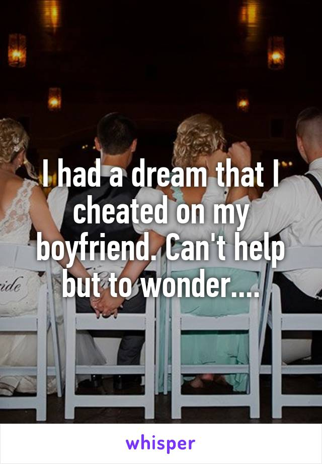 I had a dream that I cheated on my boyfriend. Can't help but to wonder....