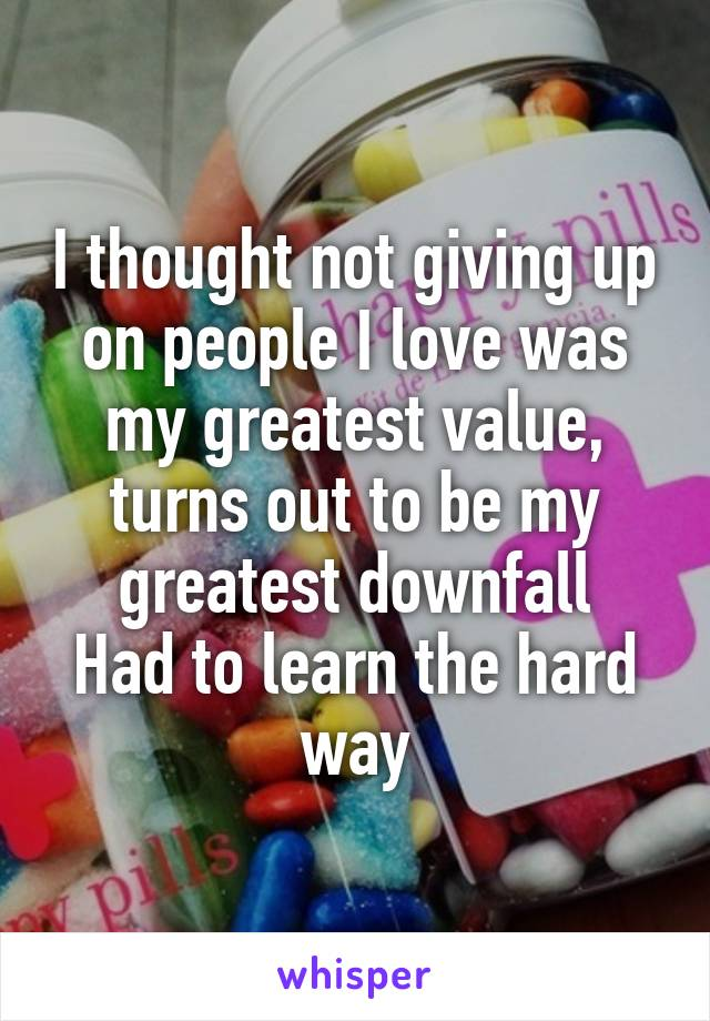 I thought not giving up on people I love was my greatest value, turns out to be my greatest downfall Had to learn the hard way
