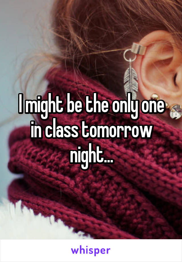 I might be the only one in class tomorrow night...