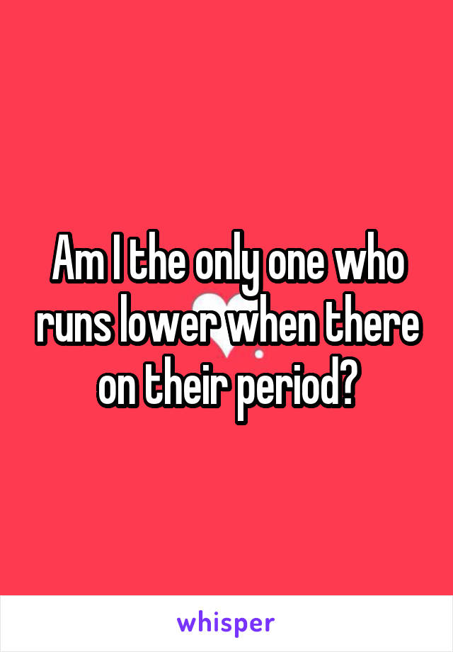 Am I the only one who runs lower when there on their period?