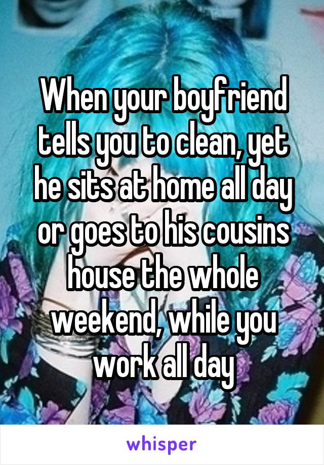 When your boyfriend tells you to clean, yet he sits at home all day or goes to his cousins house the whole weekend, while you work all day