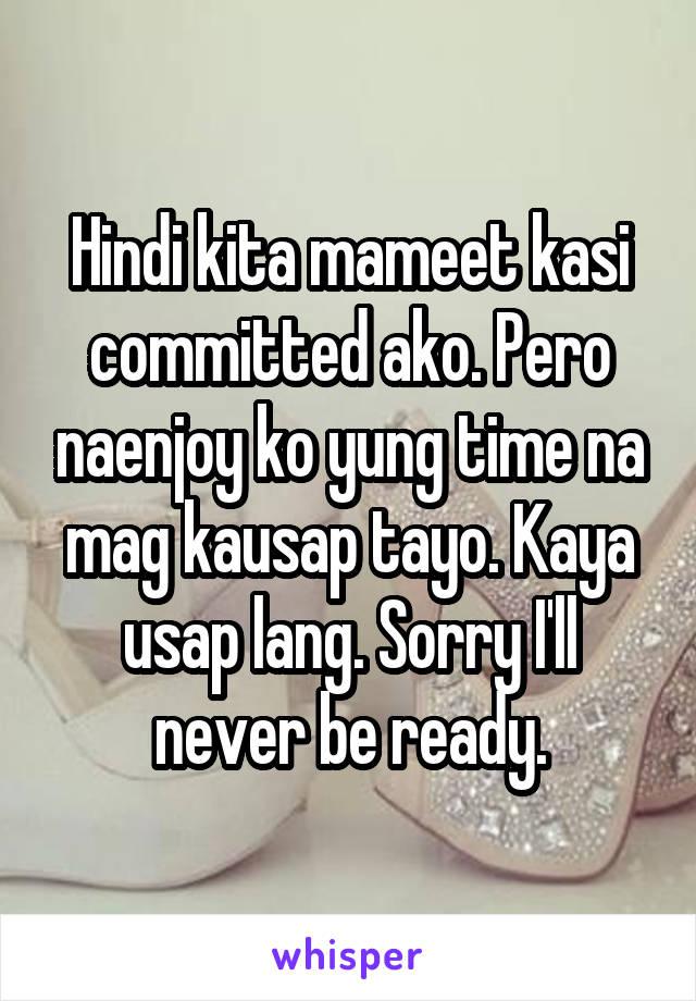 Hindi kita mameet kasi committed ako. Pero naenjoy ko yung time na mag kausap tayo. Kaya usap lang. Sorry I'll never be ready.