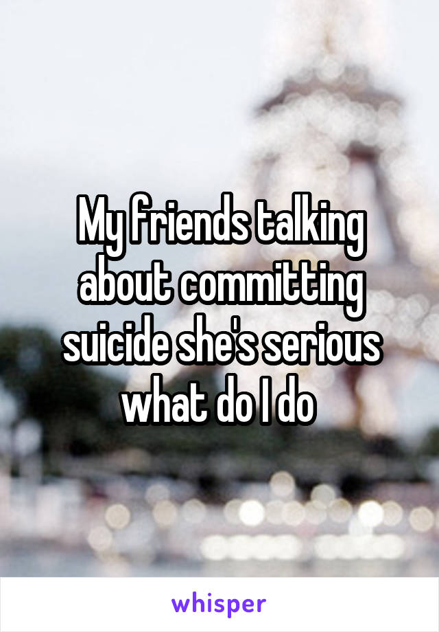 My friends talking about committing suicide she's serious what do I do