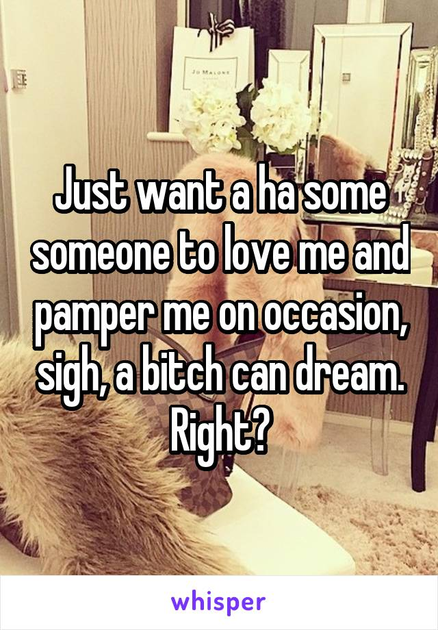 Just want a ha some someone to love me and pamper me on occasion, sigh, a bitch can dream. Right?