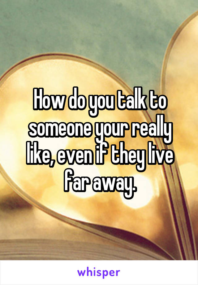 How do you talk to someone your really like, even if they live far away.