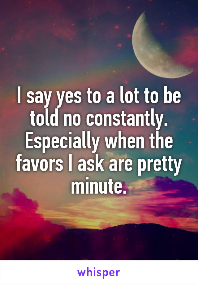 I say yes to a lot to be told no constantly. Especially when the favors I ask are pretty minute.