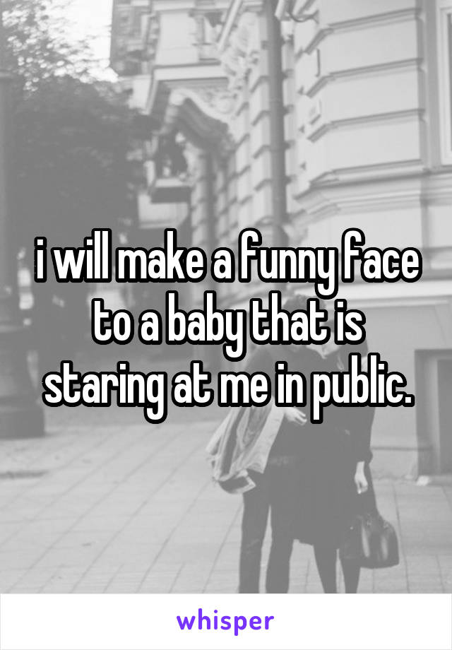 i will make a funny face to a baby that is staring at me in public.