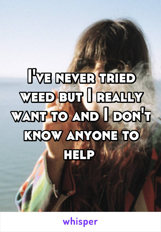 I've never tried weed but I really want to and I don't know anyone to help