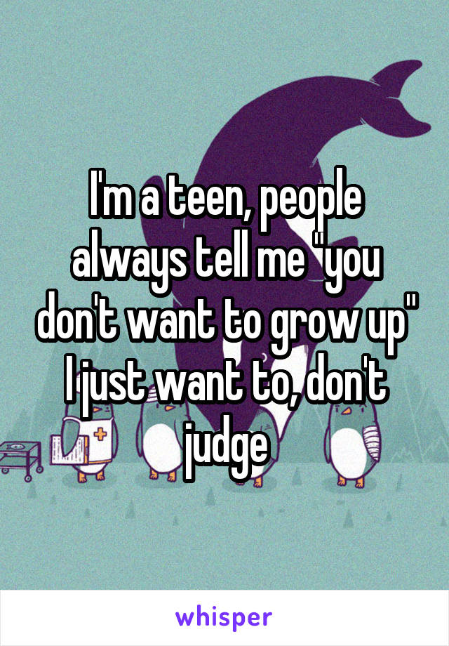 "I'm a teen, people always tell me ""you don't want to grow up"" I just want to, don't judge"
