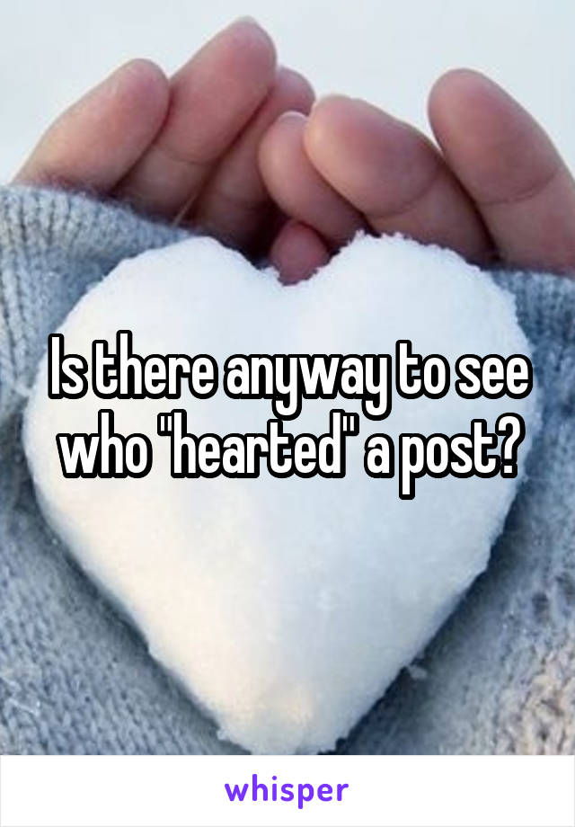 """Is there anyway to see who """"hearted"""" a post?"""