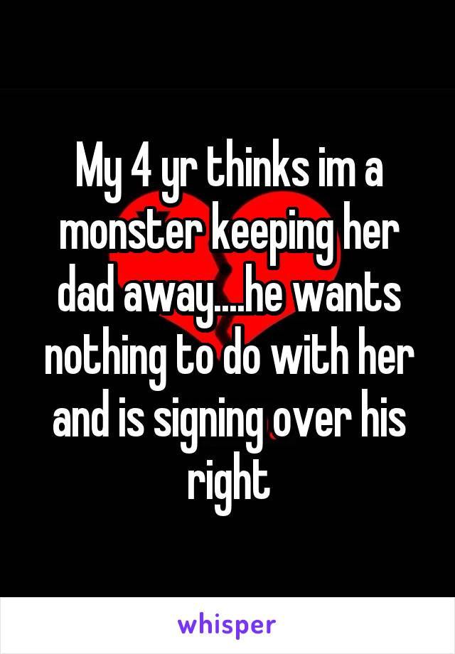 My 4 yr thinks im a monster keeping her dad away....he wants nothing to do with her and is signing over his right