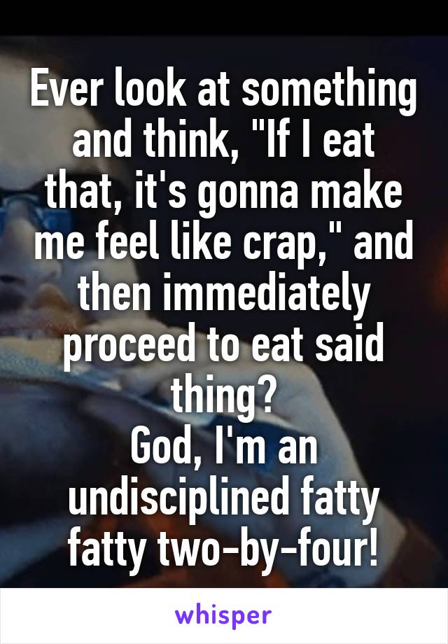 """Ever look at something and think, """"If I eat that, it's gonna make me feel like crap,"""" and then immediately proceed to eat said thing? God, I'm an undisciplined fatty fatty two-by-four!"""