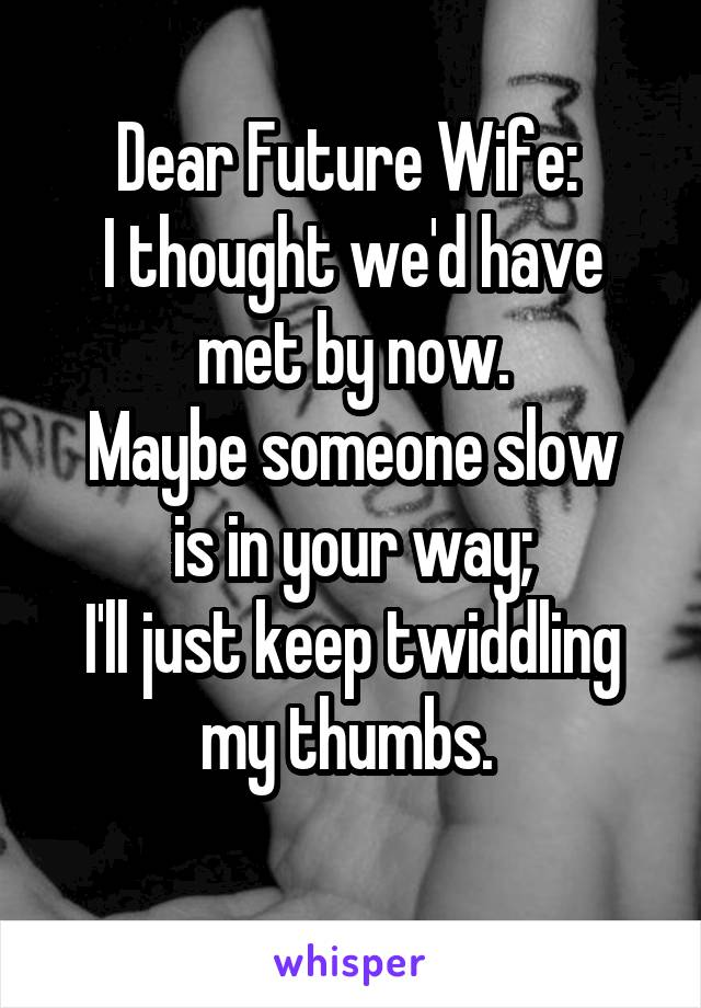 Dear Future Wife:  I thought we'd have met by now. Maybe someone slow is in your way; I'll just keep twiddling my thumbs.