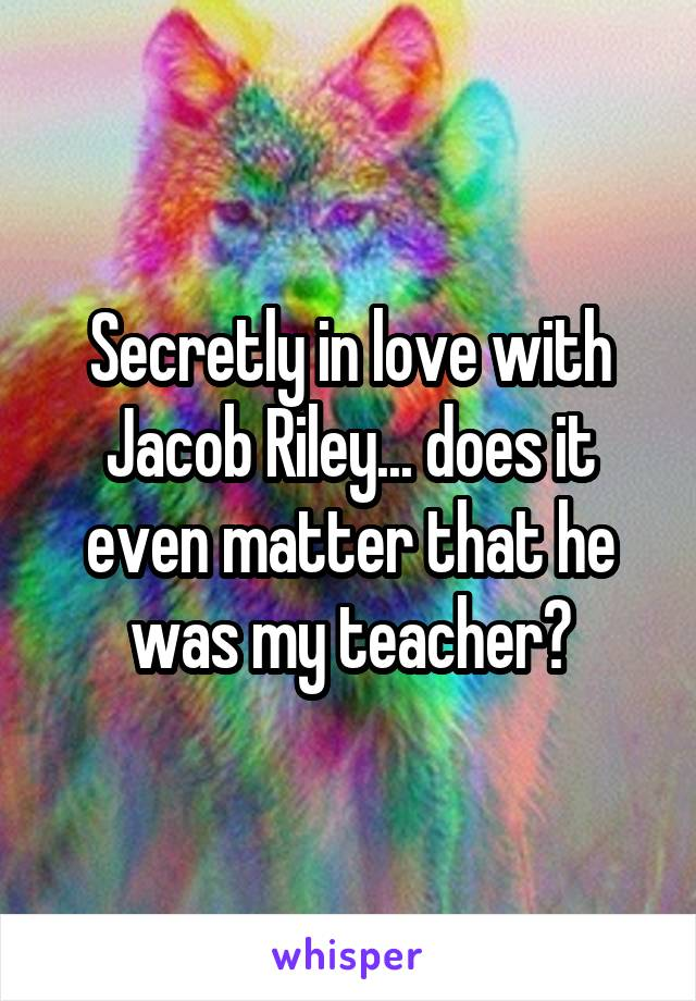 Secretly in love with Jacob Riley... does it even matter that he was my teacher?