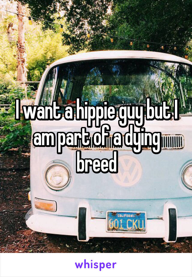 I want a hippie guy but I am part of a dying breed