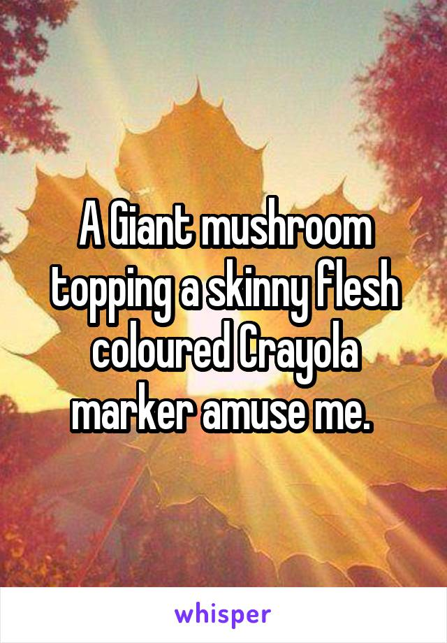 A Giant mushroom topping a skinny flesh coloured Crayola marker amuse me.