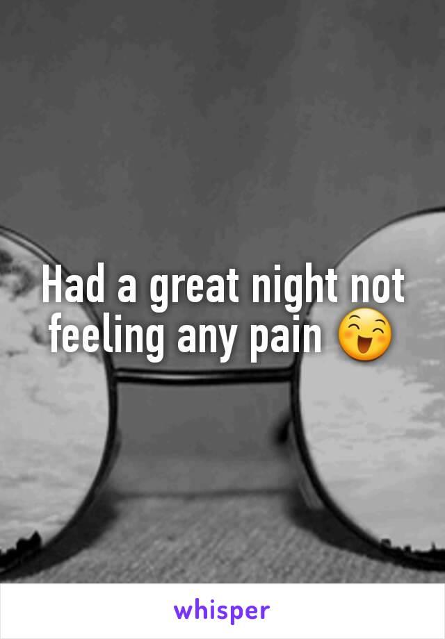 Had a great night not feeling any pain 😄