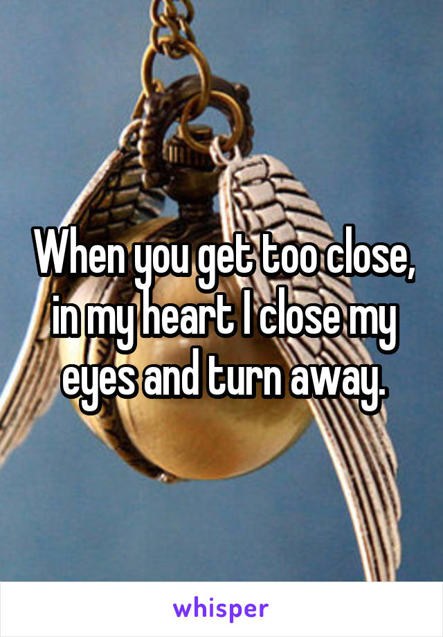 When you get too close, in my heart I close my eyes and turn away.