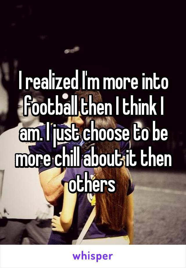 I realized I'm more into football then I think I am. I just choose to be more chill about it then others