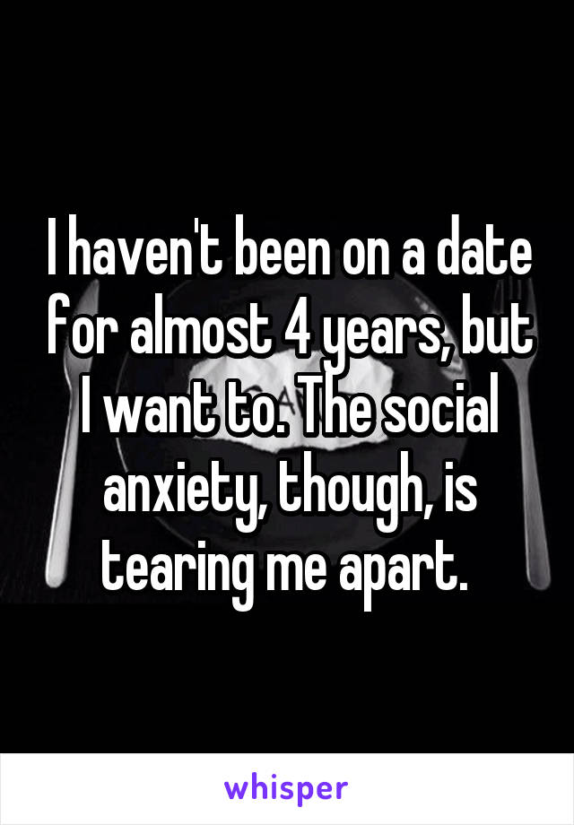 I haven't been on a date for almost 4 years, but I want to. The social anxiety, though, is tearing me apart.