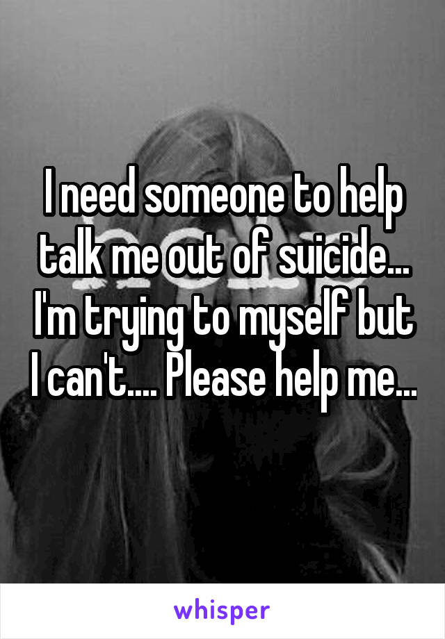 I need someone to help talk me out of suicide... I'm trying to myself but I can't.... Please help me...