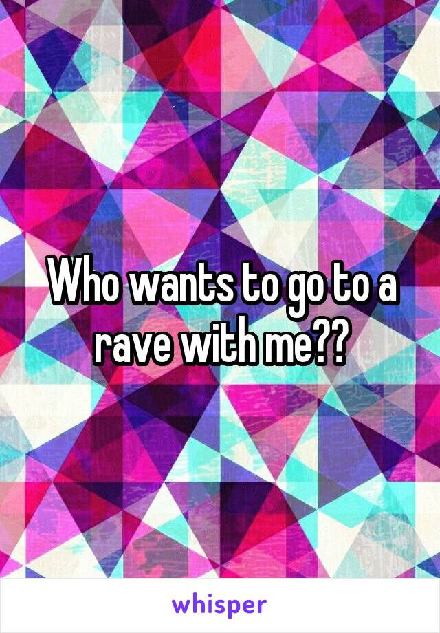 Who wants to go to a rave with me??