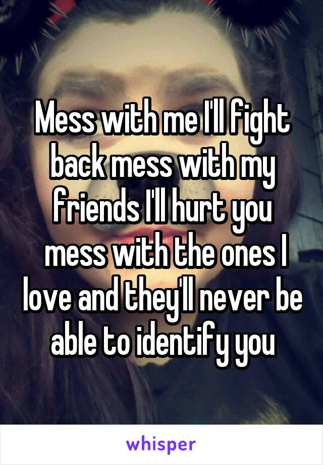 Mess with me I'll fight back mess with my friends I'll hurt you  mess with the ones I love and they'll never be able to identify you