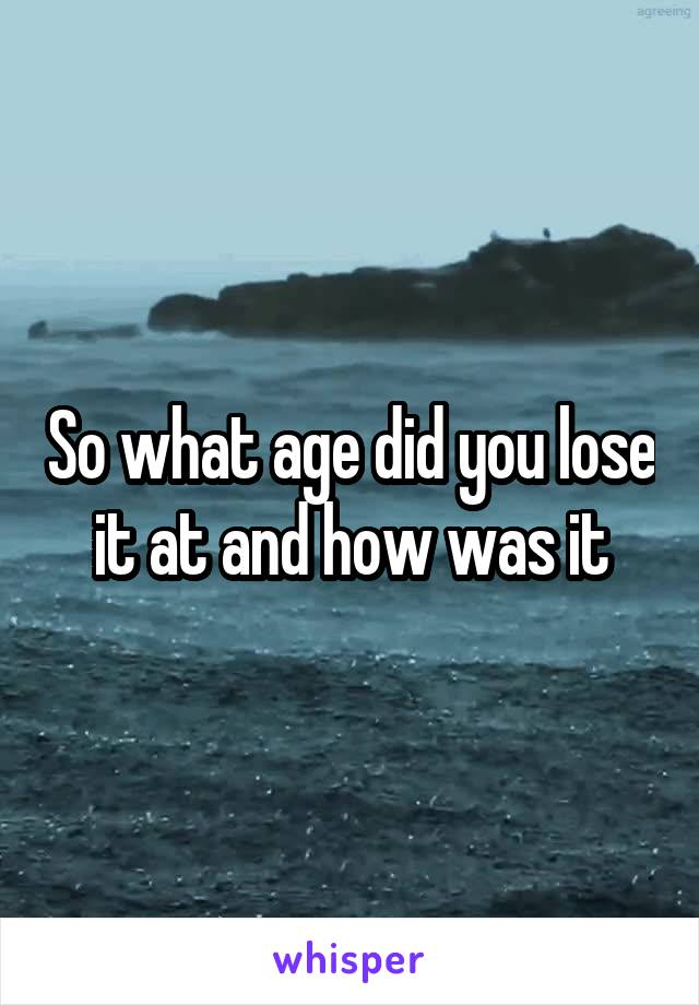 So what age did you lose it at and how was it