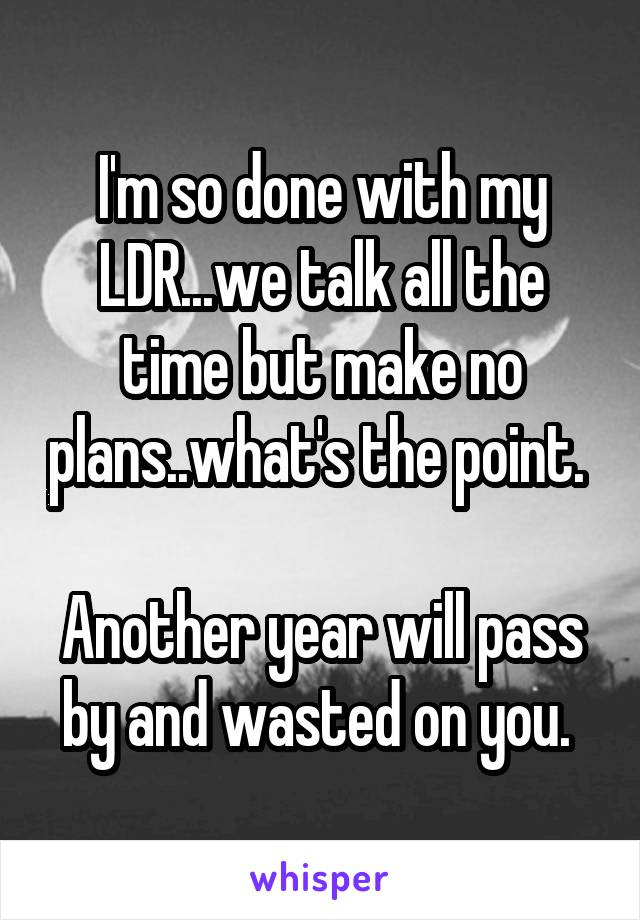 I'm so done with my LDR...we talk all the time but make no plans..what's the point.   Another year will pass by and wasted on you.