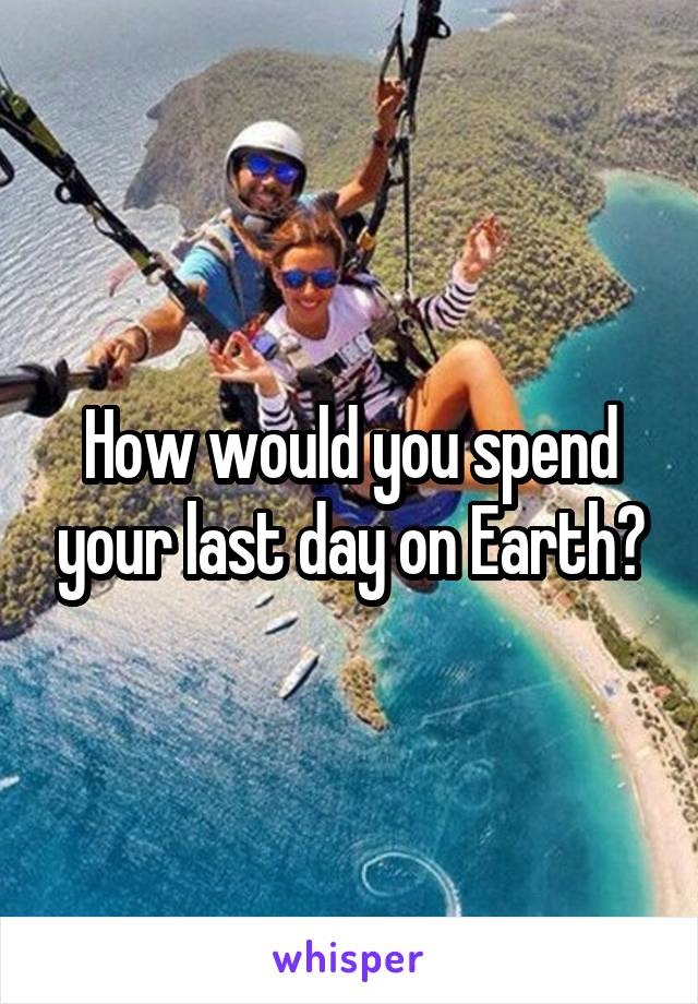 How would you spend your last day on Earth?