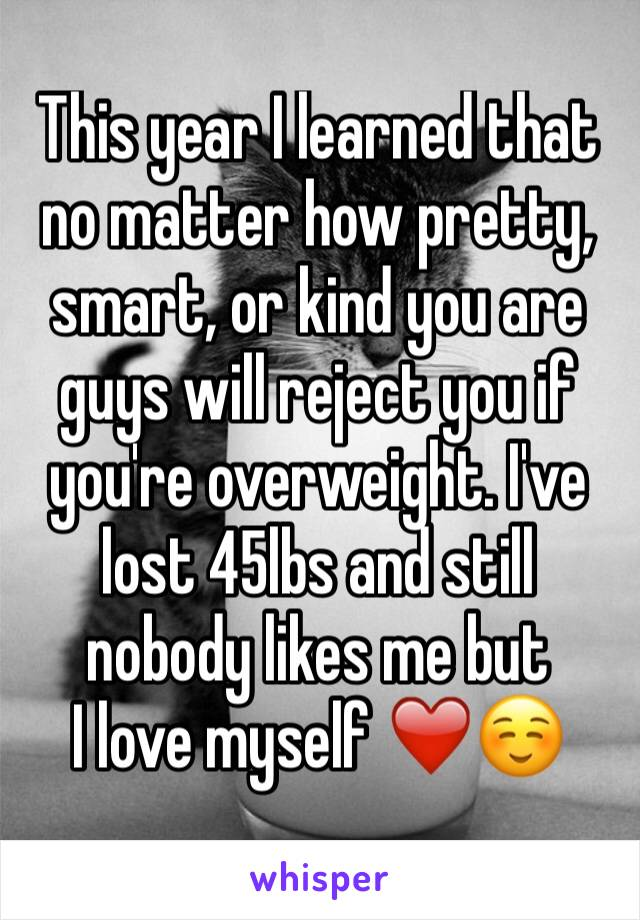 This year I learned that no matter how pretty, smart, or kind you are guys will reject you if you're overweight. I've lost 45lbs and still nobody likes me but  I love myself ❤️☺️