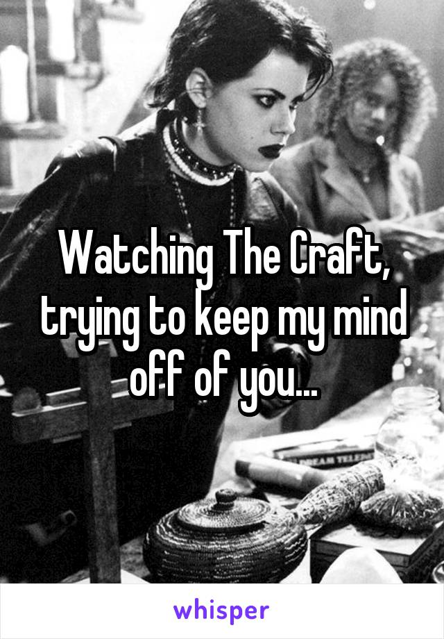 Watching The Craft, trying to keep my mind off of you...