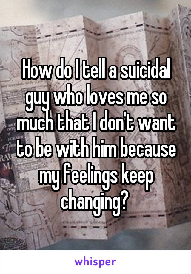 How do I tell a suicidal guy who loves me so much that I don't want to be with him because my feelings keep changing?