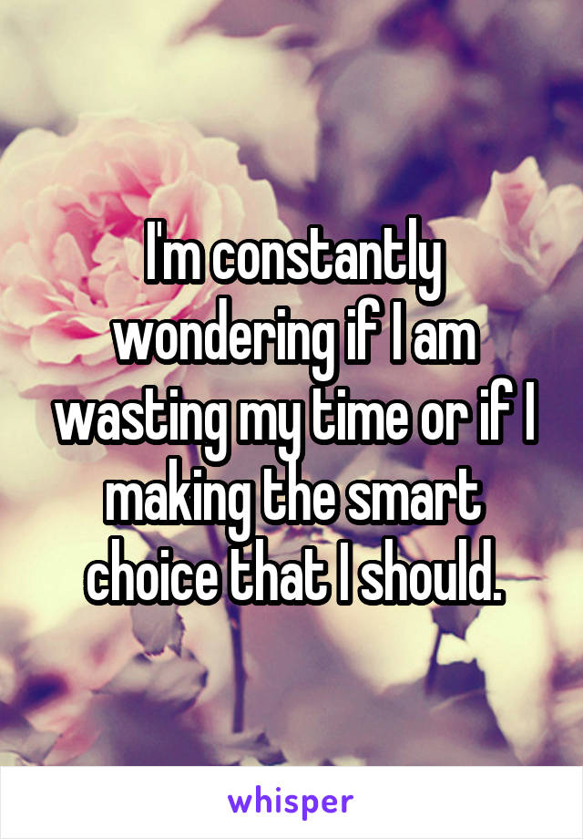 I'm constantly wondering if I am wasting my time or if I making the smart choice that I should.