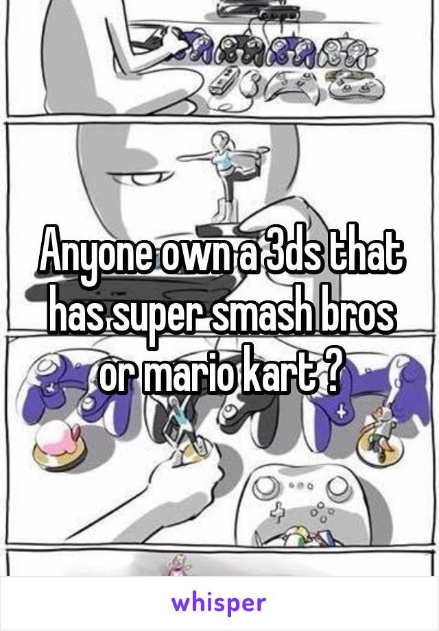 Anyone own a 3ds that has super smash bros or mario kart ?